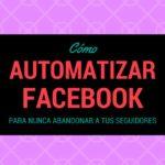 Cómo automatizar Facebook para nunca abandonar a tus seguidores