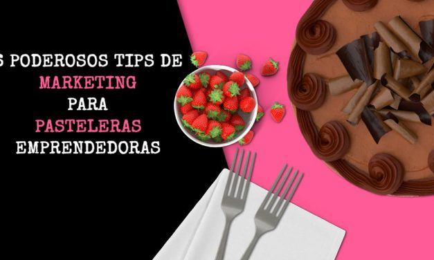 6 poderosos tips de marketing para pasteleras emprendedoras
